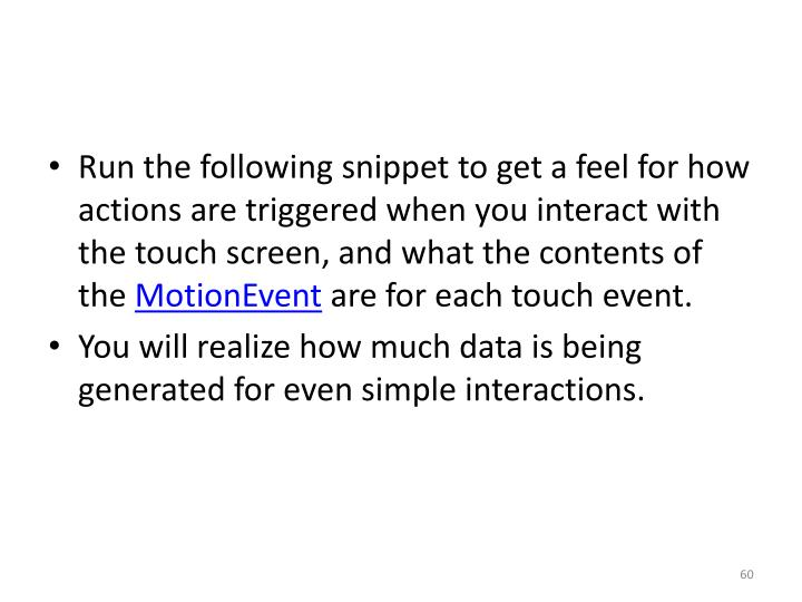 Run the following snippet to get a feel for how actions are triggered when you interact with the touch screen, and what the contents of the