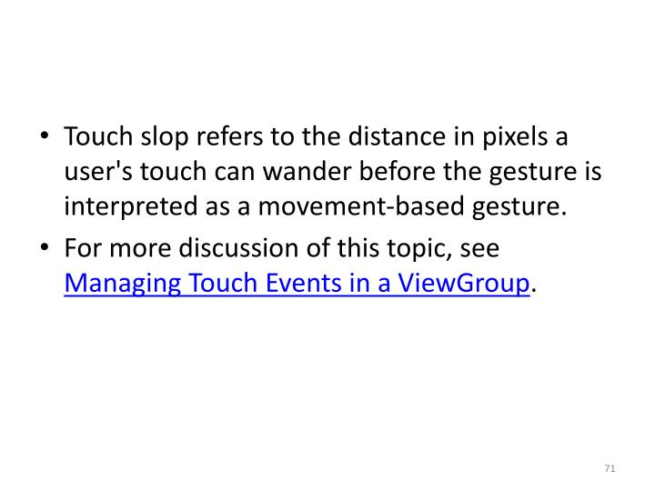 Touch slop refers to the distance in pixels a user's touch can wander before the gesture is interpreted as a movement-based gesture.