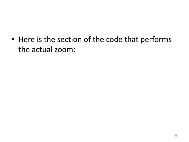 Here is the section of the code that performs the actual zoom:
