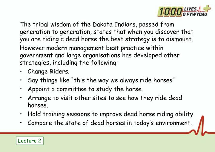 The tribal wisdom of the Dakota Indians, passed from generation to generation, states that when you discover that you are riding a dead horse the best strategy is to dismount.