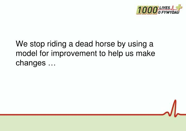 We stop riding a dead horse by using a model for improvement to help us make changes …