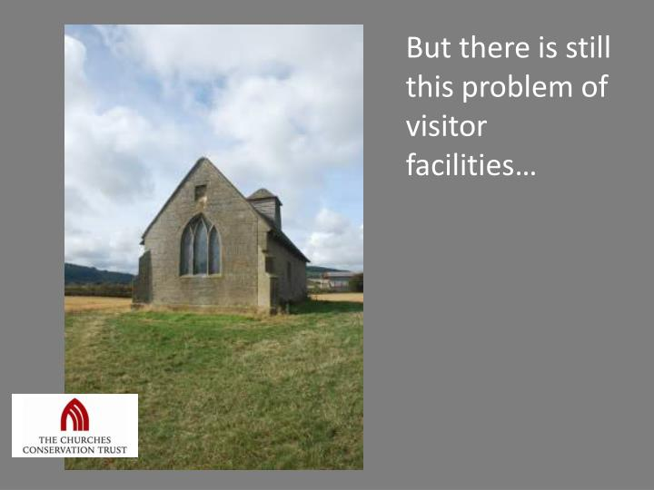 But there is still this problem of visitor facilities…