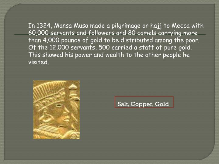 In 1324, Mansa Musa made a pilgrimage or hajj to Mecca with 60,000 servants and followers and 80 camels carrying more than 4,000 pounds of gold to be distributed among the poor. Of the 12,000 servants, 500 carried a staff of pure gold. This showed his power and wealth to the other people he visited.