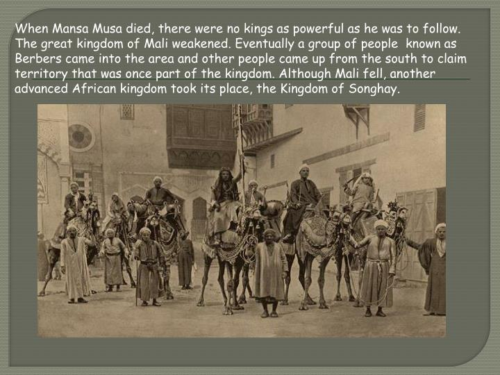 When Mansa Musa died, there were no kings as powerful as he was to follow. The great kingdom of Mali weakened. Eventually a group of people  known as Berbers came into the area and other people came up from the south to claim territory that was once part of the kingdom. Although Mali fell, another advanced African kingdom took its place, the Kingdom of
