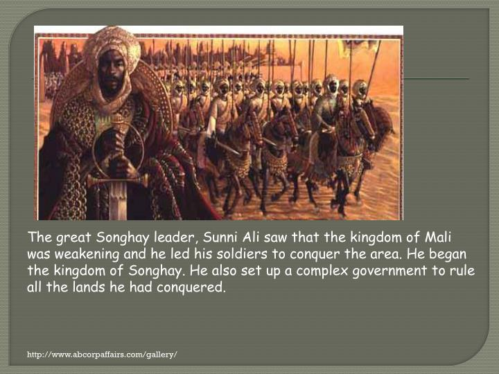 The great Songhay leader, Sunni Ali saw that the kingdom of Mali was weakening and he led his soldiers to conquer the area. He began the kingdom of Songhay. He also set up a complex government to rule all the lands he had conquered.
