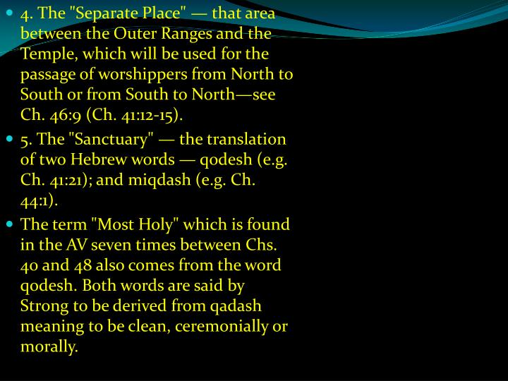 "4. The ""Separate Place"" — that area between the Outer Ranges and the Temple, which will be used for the passage of worshippers from North to South or from South to North—see Ch. 46:9 (Ch. 41:12-15)."