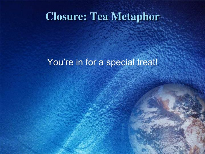 Closure: Tea Metaphor