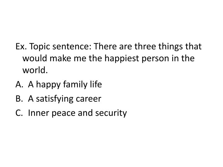 Ex. Topic sentence: There are three things that would make me the happiest person in the world.