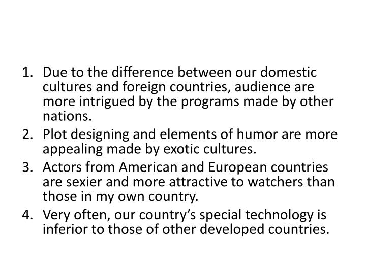 Due to the difference between our domestic cultures and foreign countries, audience are more intrigued by the programs made by other nations.