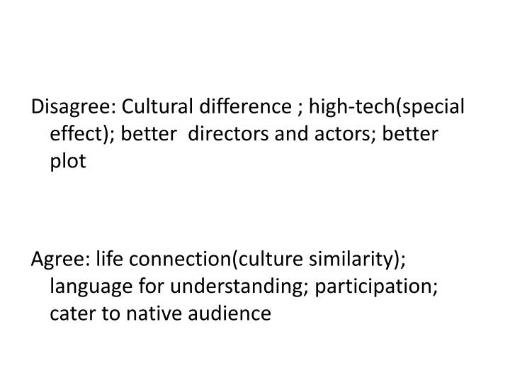 Disagree: Cultural difference ; high-tech(special effect); better  directors and actors; better plot