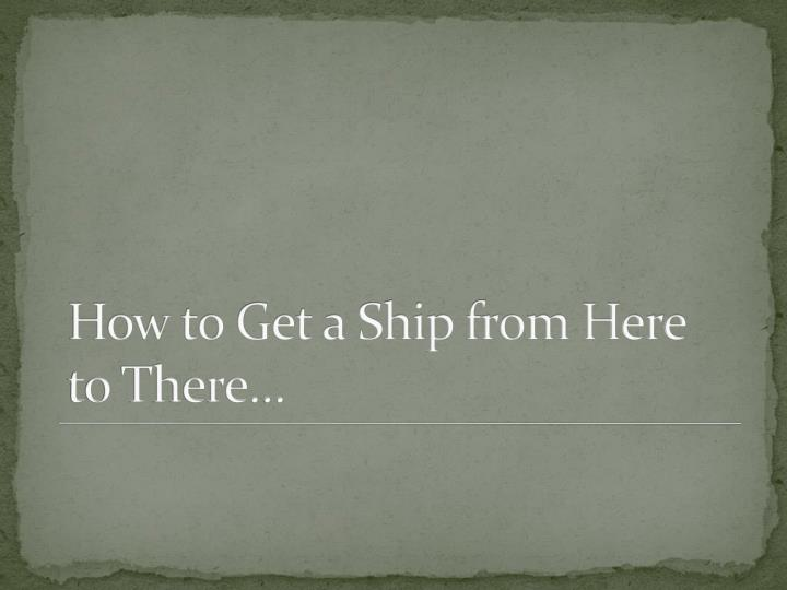 How to Get a Ship from Here to There…
