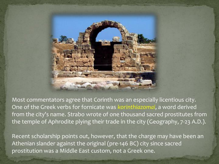 Most commentators agree that Corinth was an especially licentious city.  One of the Greek verbs for fornicate was