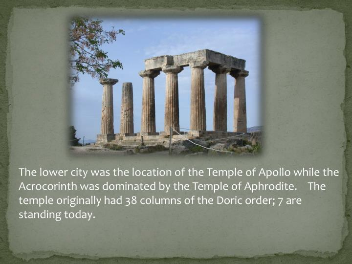 The lower city was the location of the Temple of Apollo while the Acrocorinth was dominated by the Temple of Aphrodite.    The temple originally had 38 columns of the Doric order; 7 are standing today.