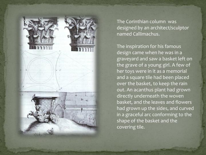 The Corinthian column  was designed by an architect/sculptor named Callimachus.