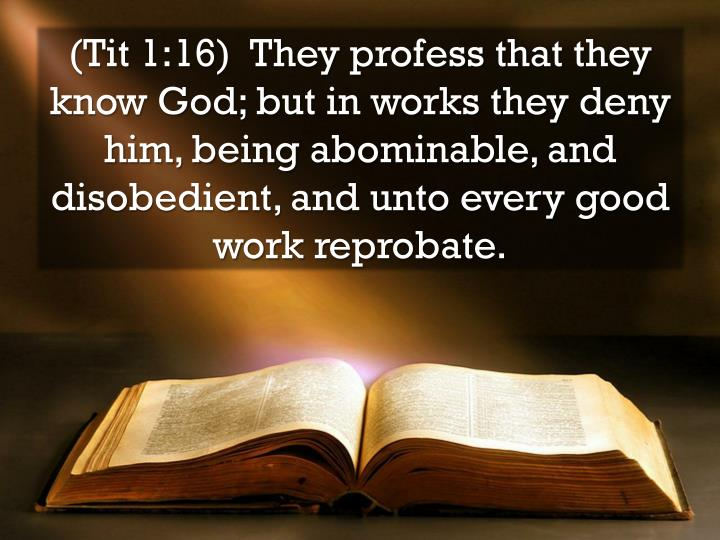 (Tit 1:16)  They profess that they know God; but in works they deny him, being abominable, and disobedient, and unto every good work reprobate.