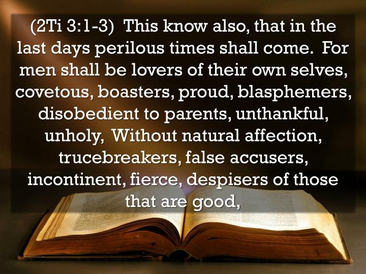 (2Ti 3:1-3)  This know also, that in the last days perilous times shall come.  For men shall be lovers of their own selves, covetous, boasters, proud, blasphemers, disobedient to parents, unthankful, unholy,  Without natural affection, trucebreakers, false accusers, incontinent, fierce, despisers of those that are good,