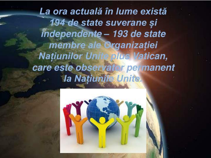 La ora actuală în lume există 194 de state suverane și independente – 193 de state membre ale Organizației Națiunilor