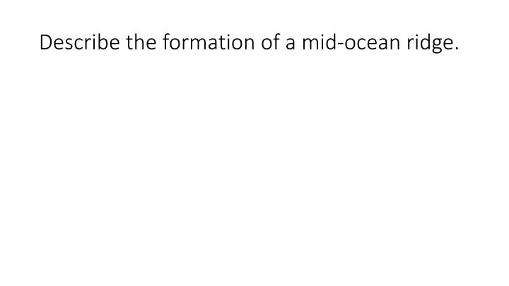 Describe the formation of a mid-ocean ridge.