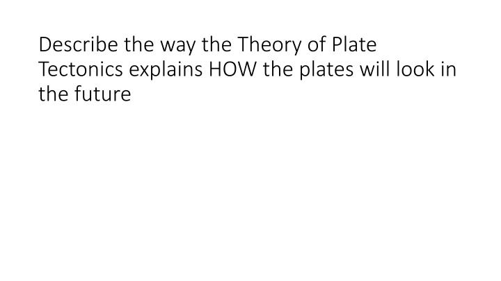 Describe the way the Theory of Plate Tectonics explains HOW the plates will look in the future