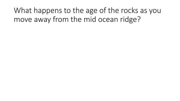 What happens to the age of the rocks as you move away from the mid ocean ridge?