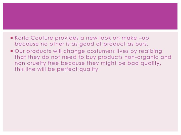Karla Couture provides a new look on make –up because no other is as good of product as ours.