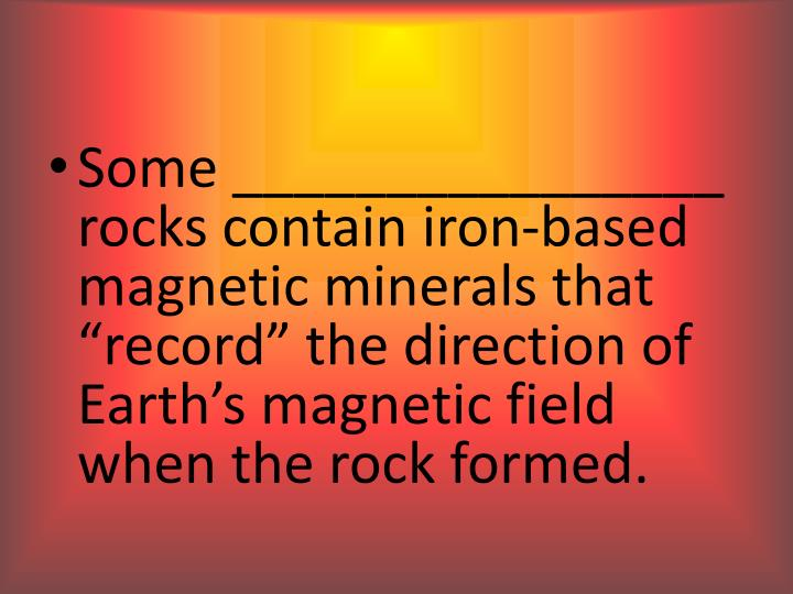 "Some ________________ rocks contain iron-based magnetic minerals that ""record"" the direction of Earth's magnetic field when the rock formed."