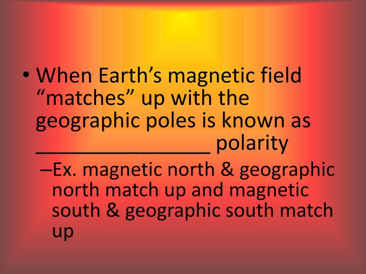 "When Earth's magnetic field ""matches"" up with the geographic poles is known as _______________ polarity"