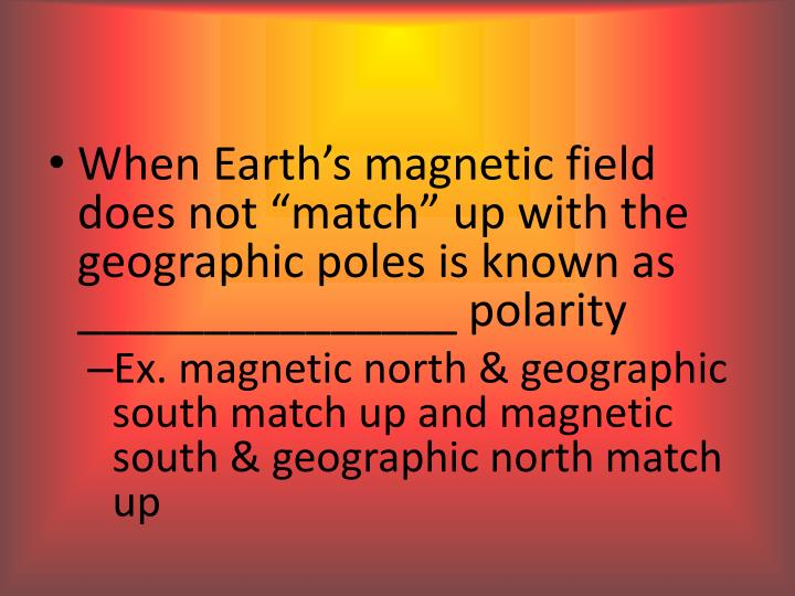 "When Earth's magnetic field does not ""match"" up with the geographic poles is known as _______________ polarity"