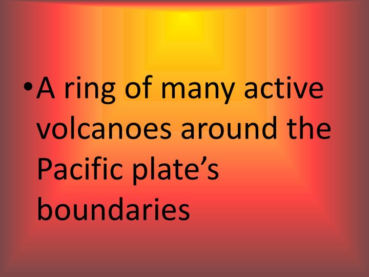 A ring of many active volcanoes around the Pacific plate's boundaries