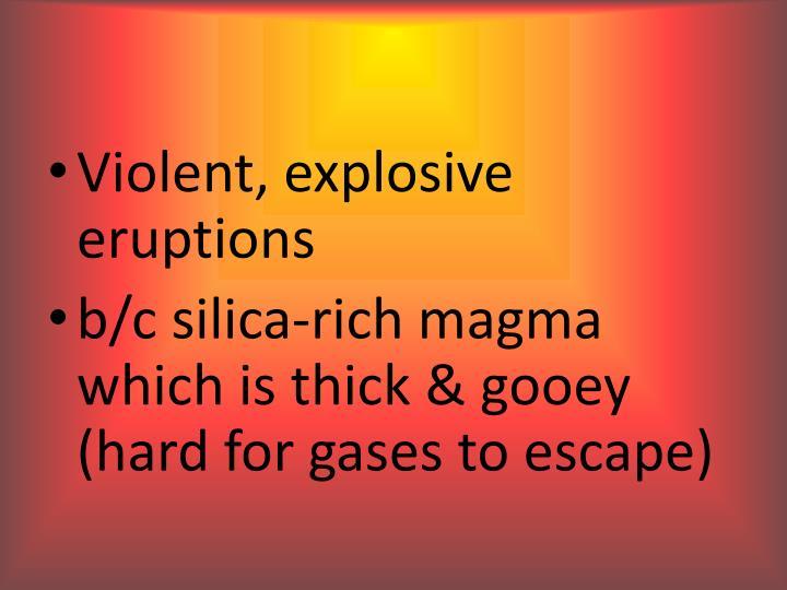 Violent, explosive eruptions