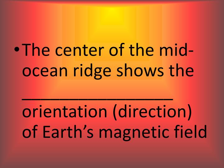 The center of the mid-ocean ridge shows the ________________ orientation (direction) of Earth's magnetic field