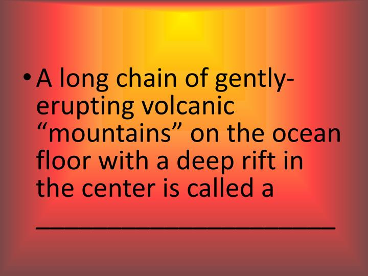 "A long chain of gently-erupting volcanic ""mountains"" on the ocean floor with a deep rift in the center is called a _____________________"