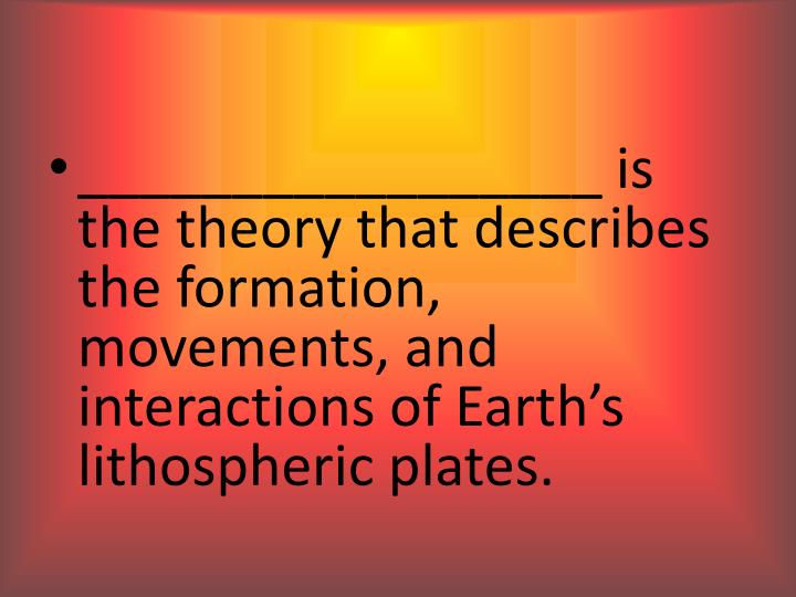 _________________ is the theory that describes the formation, movements, and interactions of Earth's lithospheric plates.