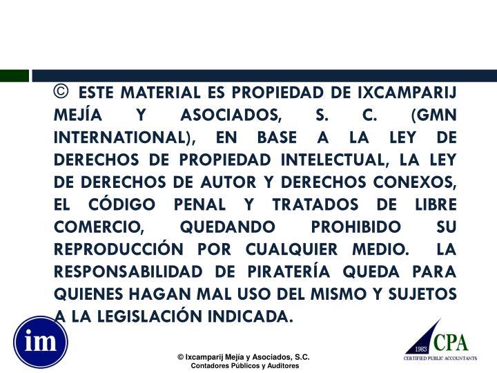 ESTE MATERIAL ES PROPIEDAD DE IXCAMPARIJ MEJÍA Y ASOCIADOS, S. C. (GMN INTERNATIONAL), EN BASE A LA LEY DE DERECHOS DE PROPIEDAD INTELECTUAL, LA LEY DE DERECHOS DE AUTOR Y DERECHOS CONEXOS, EL CÓDIGO PENAL Y TRATADOS DE LIBRE COMERCIO, QUEDANDO PROHIBIDO SU REPRODUCCIÓN POR CUALQUIER MEDIO.  LA RESPONSABILIDAD DE PIRATERÍA QUEDA PARA QUIENES HAGAN MAL USO DEL MISMO Y SUJETOS A LA LEGISLACIÓN INDICADA.