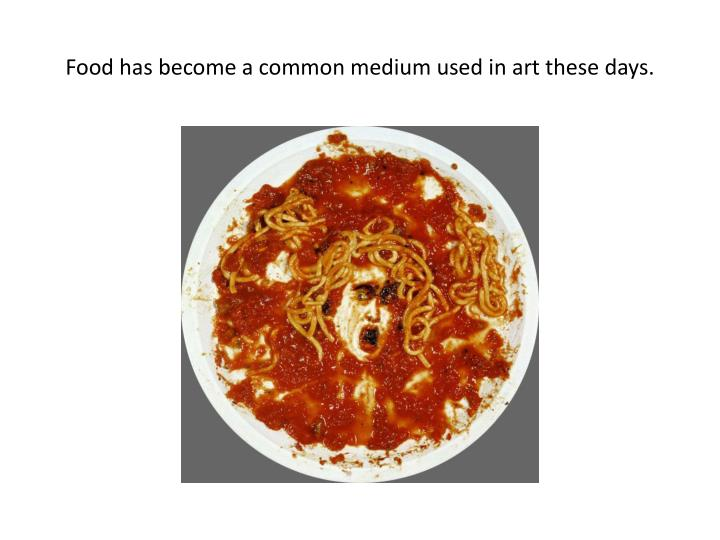 Food has become a common medium used in art these days