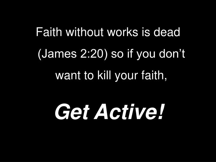 Faith without works is dead (James 2:20) so if you don't want to kill your faith,