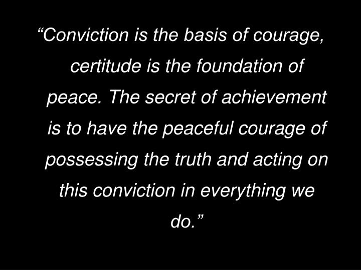 """Conviction is the basis of courage, certitude is the foundation of peace. The secret of achievement is to have the peaceful courage of possessing the truth and acting on this conviction in everything we do."""