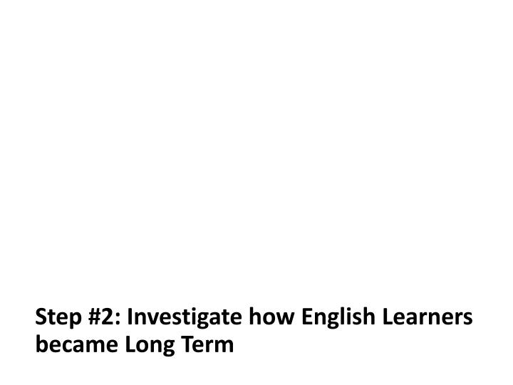 Step #2: Investigate how English Learners became Long Term