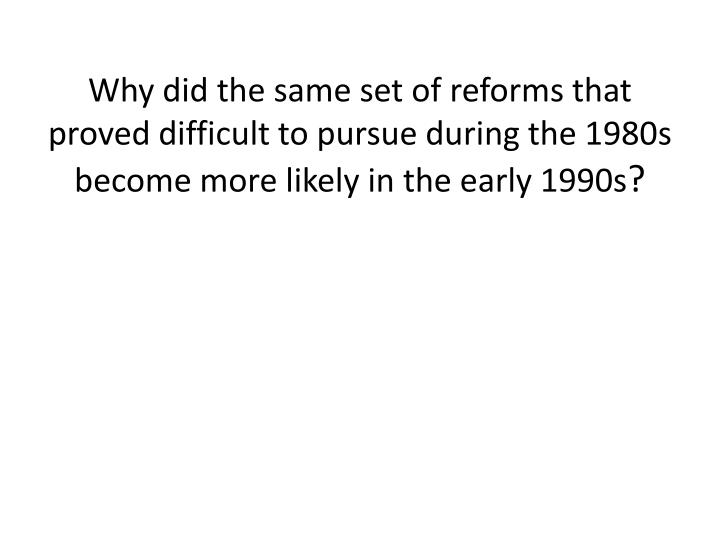 Why did the same set of reforms that proved difficult to pursue during the 1980s become more likely in the early 1990s
