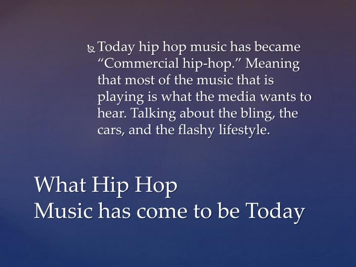 "Today hip hop music has became ""Commercial hip-hop."" Meaning that most of the music that is playing is what the media wants to hear. Talking about the bling, the cars, and the flashy lifestyle."