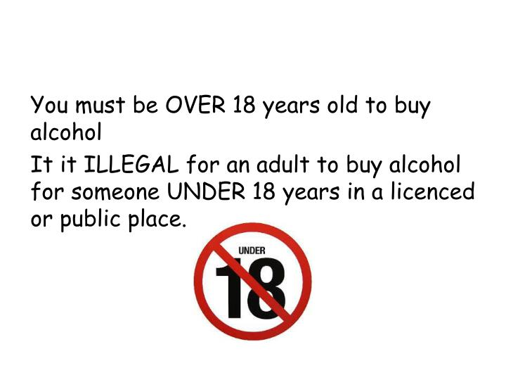 You must be OVER 18 years old to buy alcohol
