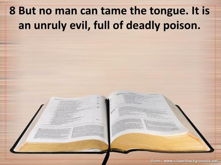 8 But no man can tame the tongue. It is an unruly evil, full of deadly poison.
