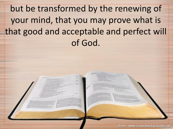 but be transformed by the renewing of your mind, that you may prove what is that good and acceptable and perfect will of God.