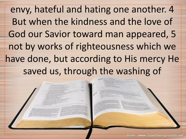 envy, hateful and hating one another. 4 But when the kindness and the love of God our Savior toward man appeared, 5 not by works of righteousness which we have done, but according to His mercy He saved us, through the washing of
