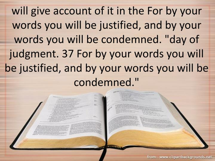 "will give account of it in the For by your words you will be justified, and by your words you will be condemned. ""day of judgment. 37 For by your words you will be justified, and by your words you will be condemned."""