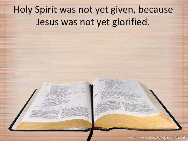 Holy Spirit was not yet given, because Jesus was not yet glorified.