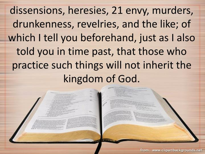 dissensions, heresies, 21 envy, murders, drunkenness, revelries, and the like; of which I tell you beforehand, just as I also told you in time past, that those who practice such things will not inherit the kingdom of God.