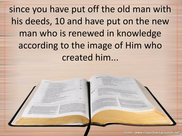 since you have put off the old man with his deeds, 10 and have put on the new man who is renewed in knowledge according to the image of Him who created him...