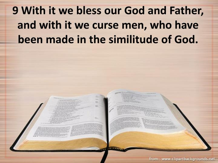 9 With it we bless our God and Father, and with it we curse men, who have been made in the similitude of God.