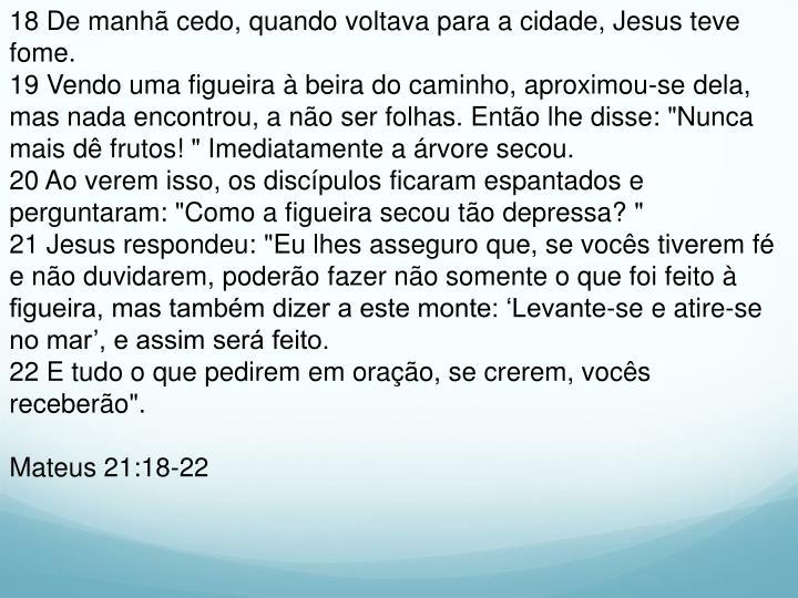 18 De manhã cedo, quando voltava para a cidade, Jesus teve fome.